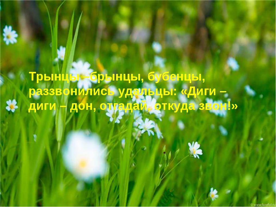 . Трынцы –брынцы, бубенцы, раззвонились удальцы: «Диги – диги – дон, отгадай,...