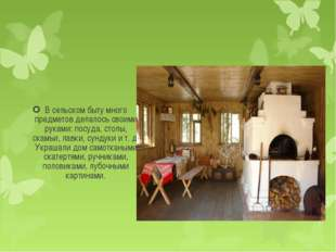 В сельском быту много предметов делалось своими руками: посуда, столы, скамьи