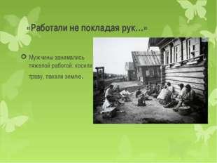 «Работали не покладая рук…» Мужчины занимались тяжелой работой: косили траву,