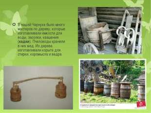 В нашей Чернухе было много мастеров по дереву, которые изготавливали емкости