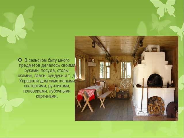 В сельском быту много предметов делалось своими руками: посуда, столы, скамьи...