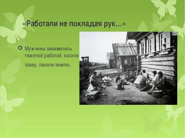 «Работали не покладая рук…» Мужчины занимались тяжелой работой: косили траву,...