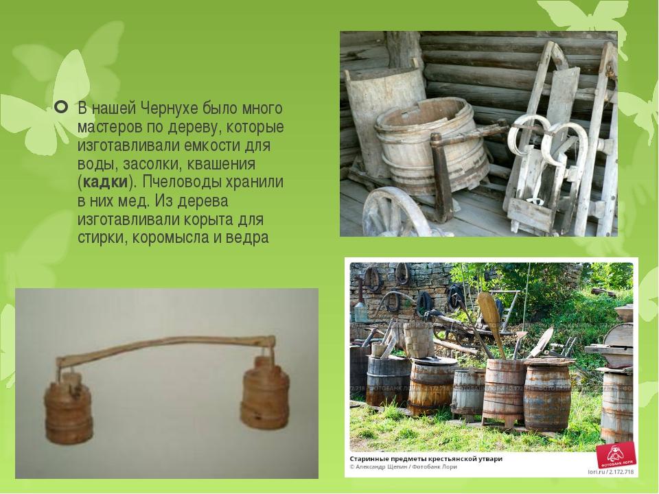 В нашей Чернухе было много мастеров по дереву, которые изготавливали емкости...