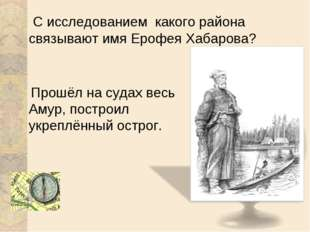 С исследованием какого района связывают имя Ерофея Хабарова? Прошёл на судах