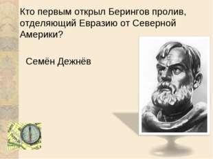 Кто первым открыл Берингов пролив, отделяющий Евразию от Северной Америки? Се