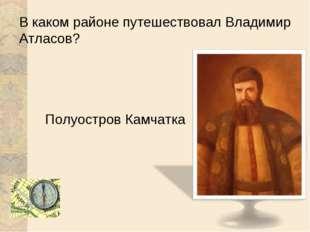 В каком районе путешествовал Владимир Атласов? Полуостров Камчатка