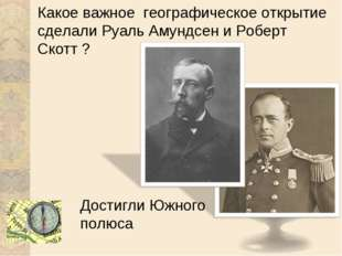Какое важное географическое открытие сделали Руаль Амундсен и Роберт Скотт ?