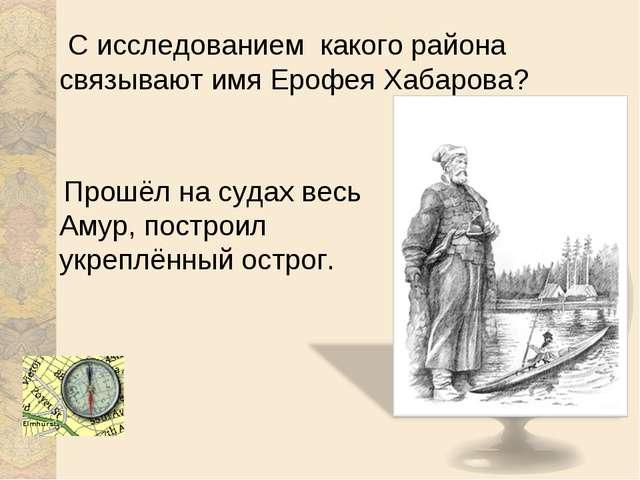 С исследованием какого района связывают имя Ерофея Хабарова? Прошёл на судах...