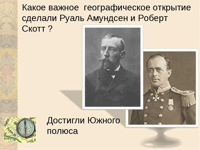 Какое важное географическое открытие сделали Руаль Амундсен и Роберт Скотт ?...