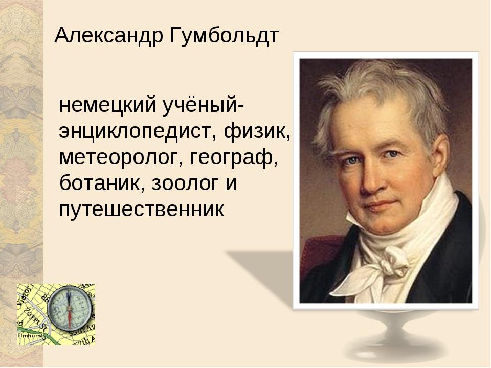 Александр Гумбольдт немецкий учёный-энциклопедист, физик, метеоролог, географ...