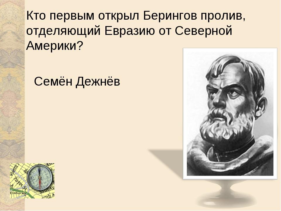 Кто первым открыл Берингов пролив, отделяющий Евразию от Северной Америки? Се...