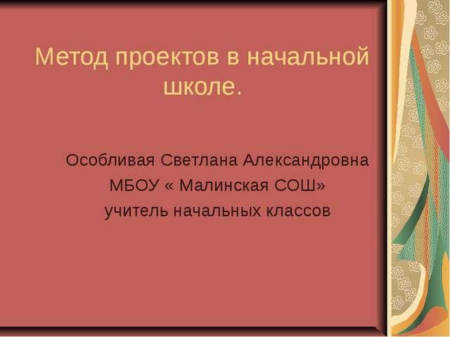 Метод проектов в начальной школе. Особливая Светлана Александровна МБОУ « Мал...
