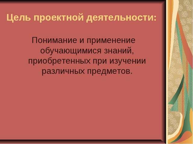 Цель проектной деятельности: Понимание и применение обучающимися знаний, прио...