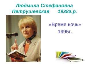 Людмила Стефановна Петрушевская 1938г.р. «Время ночь» 1995г.