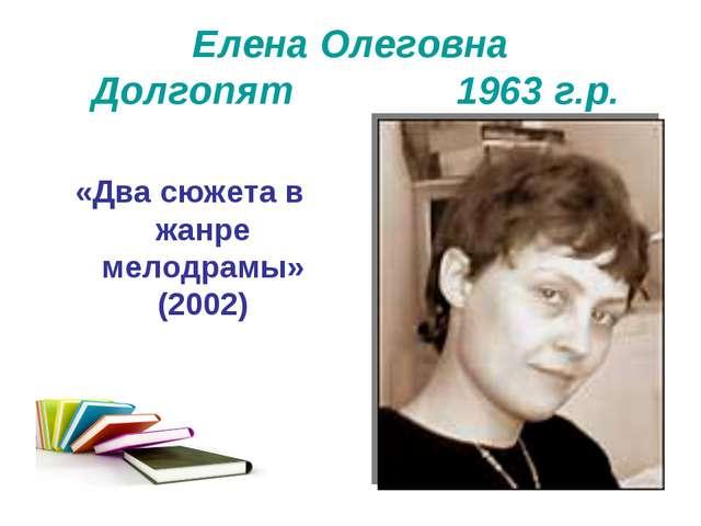 Елена Олеговна Долгопят 1963 г.р. «Два сюжета в жанре мелодрамы» (2002)