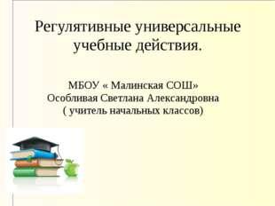 Регулятивные универсальные учебные действия. МБОУ « Малинская СОШ» Особливая