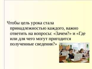 Чтобы цель урока стала принадлежностью каждого, важно ответить на вопросы: «З