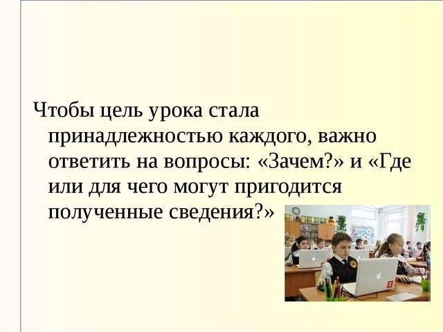 Чтобы цель урока стала принадлежностью каждого, важно ответить на вопросы: «З...