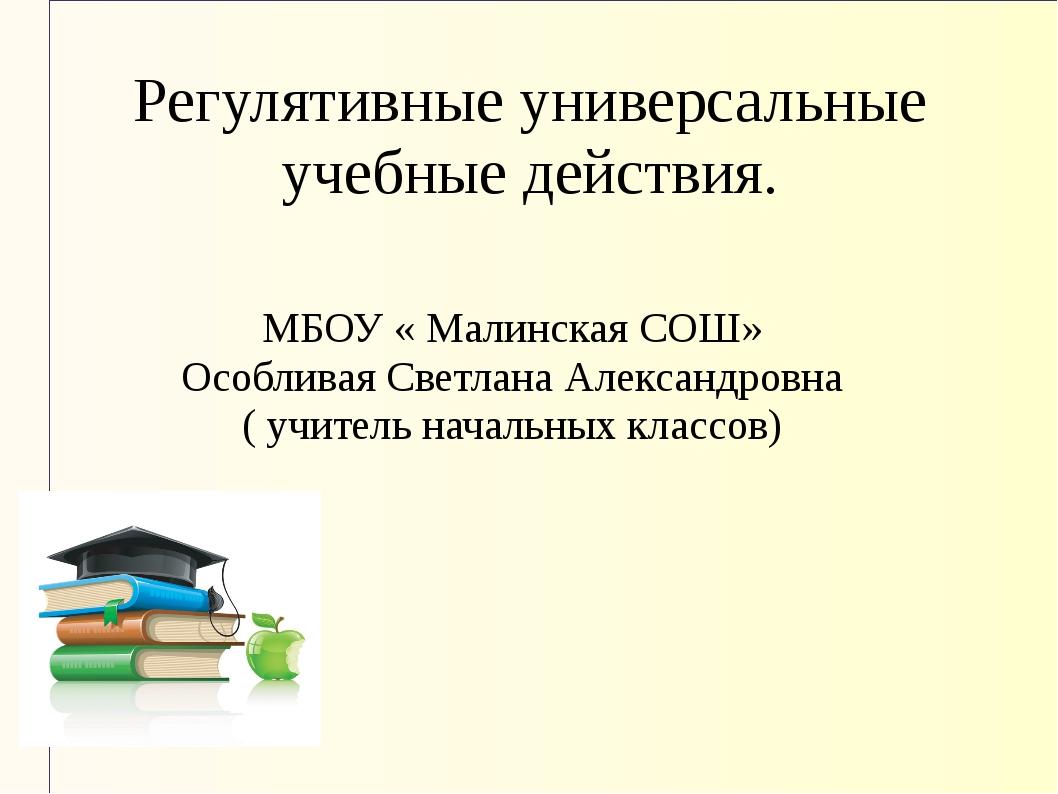 Регулятивные универсальные учебные действия. МБОУ « Малинская СОШ» Особливая...
