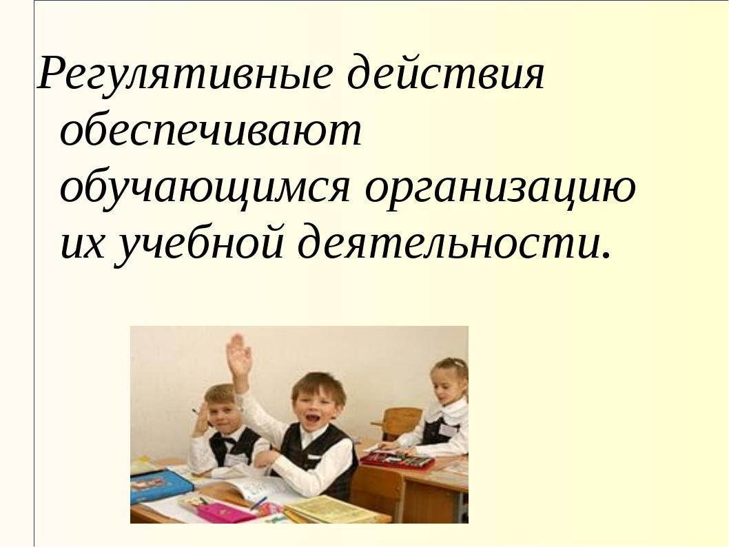 Регулятивные действия обеспечивают обучающимся организацию их учебной деятель...