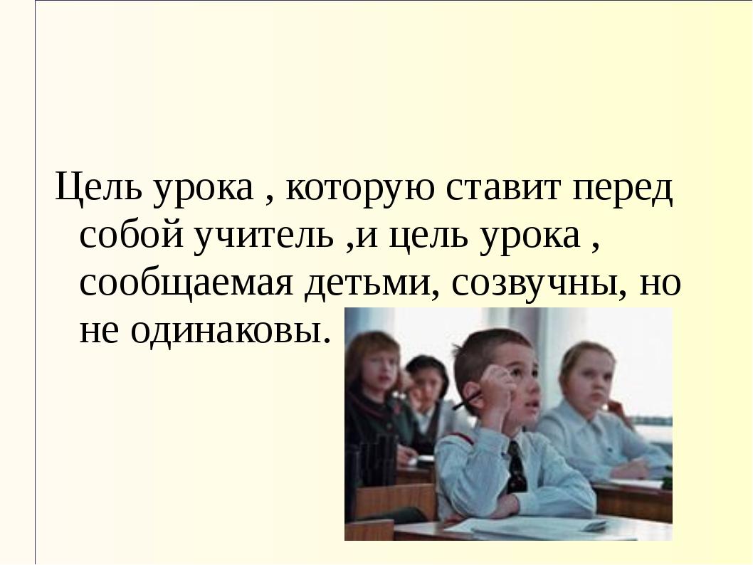 Цель урока , которую ставит перед собой учитель ,и цель урока , сообщаемая де...