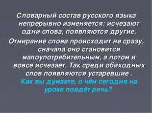 . Словарный состав русского языка непрерывно изменяется: исчезают одни слова,