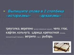 . Выпишите слова в 2 столбика «историзмы» «архаизмы» треуголка, веретено (руч