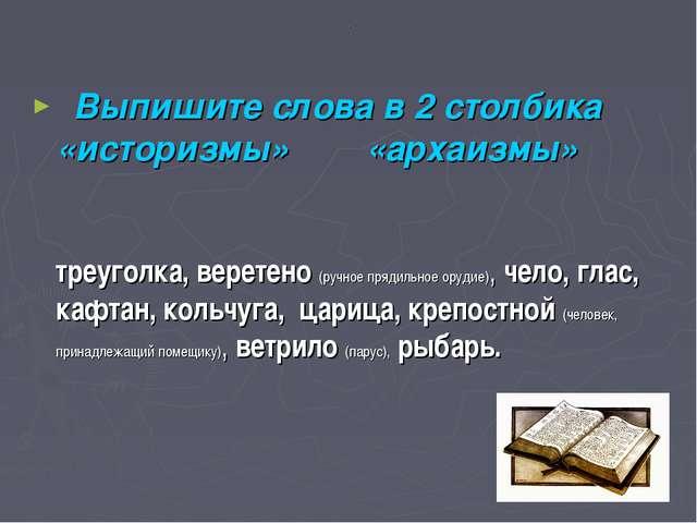 . Выпишите слова в 2 столбика «историзмы» «архаизмы» треуголка, веретено (руч...