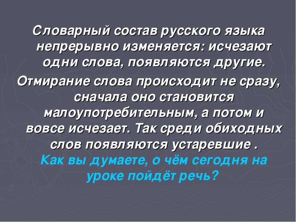 . Словарный состав русского языка непрерывно изменяется: исчезают одни слова,...