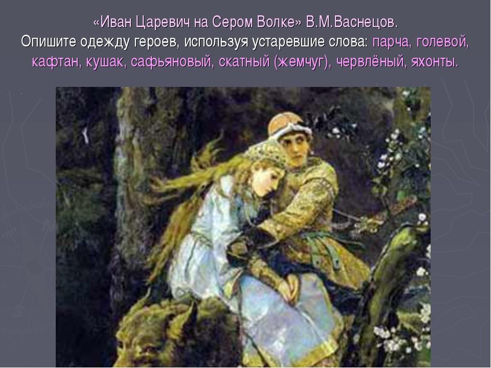 «Иван Царевич на Сером Волке» В.М.Васнецов. Опишите одежду героев, используя...