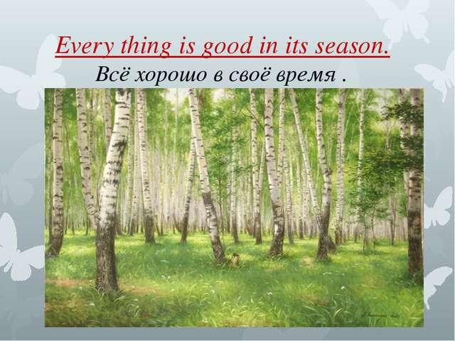Every thing is good in its season. Всё хорошо в своё время .