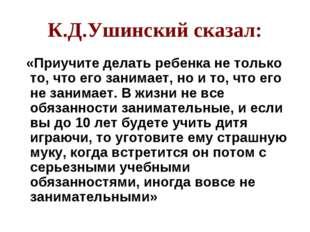 К.Д.Ушинский сказал: «Приучите делать ребенка не только то, что его занимает,