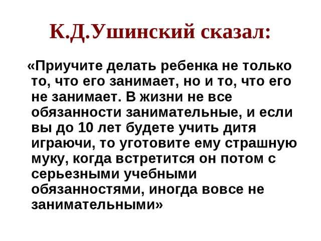К.Д.Ушинский сказал: «Приучите делать ребенка не только то, что его занимает,...