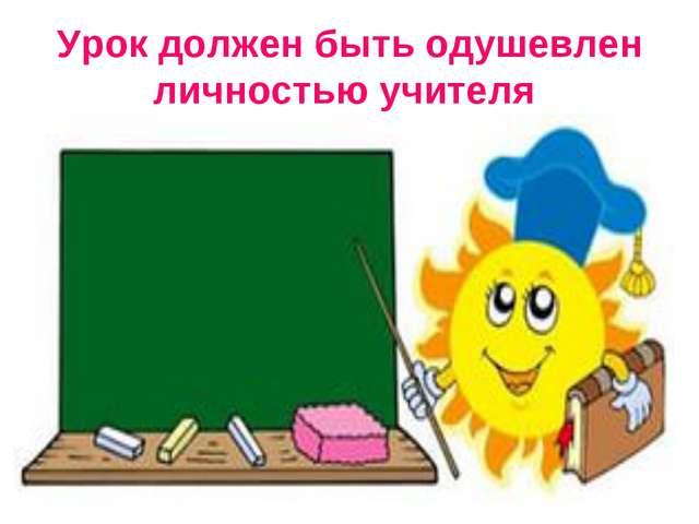 Урок должен быть одушевлен личностью учителя
