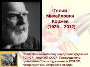 Гелий Михайлович Коржев (1925 – 2012) Советский живописец, народный художник