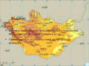 Задачи: Изучить особенности географического положения Монголии, ее рельефа,