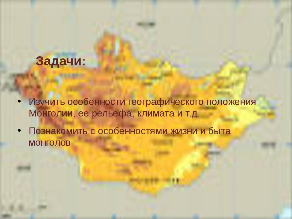 Задачи: Изучить особенности географического положения Монголии, ее рельефа,...