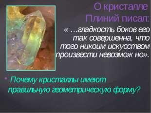 О кристалле Плиний писал: « …гладкость боков его так совершенна, что того ни