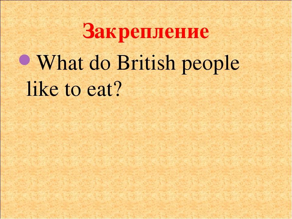 Закрепление What do British people like to eat?