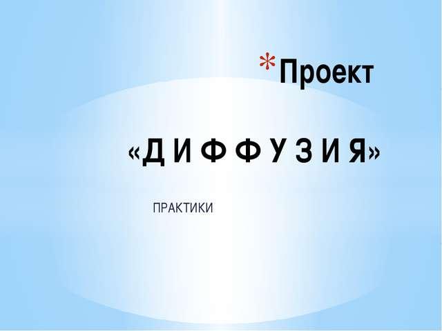 ПРАКТИКИ Проект «Д И Ф Ф У З И Я»
