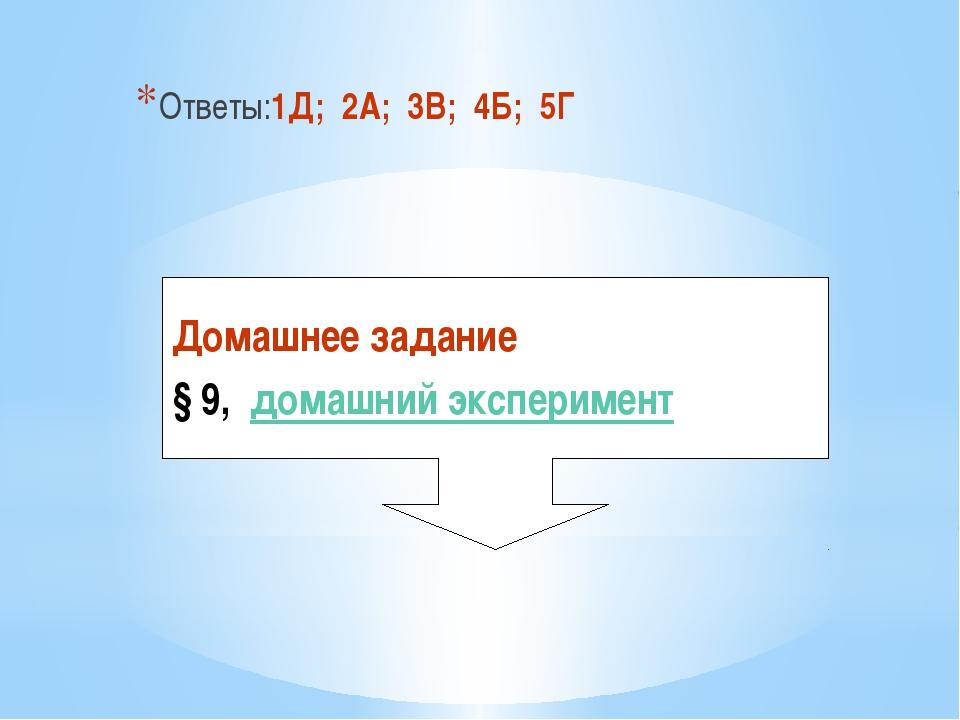 Ответы:1Д; 2А; 3В; 4Б; 5Г Домашнее задание § 9, домашний эксперимент
