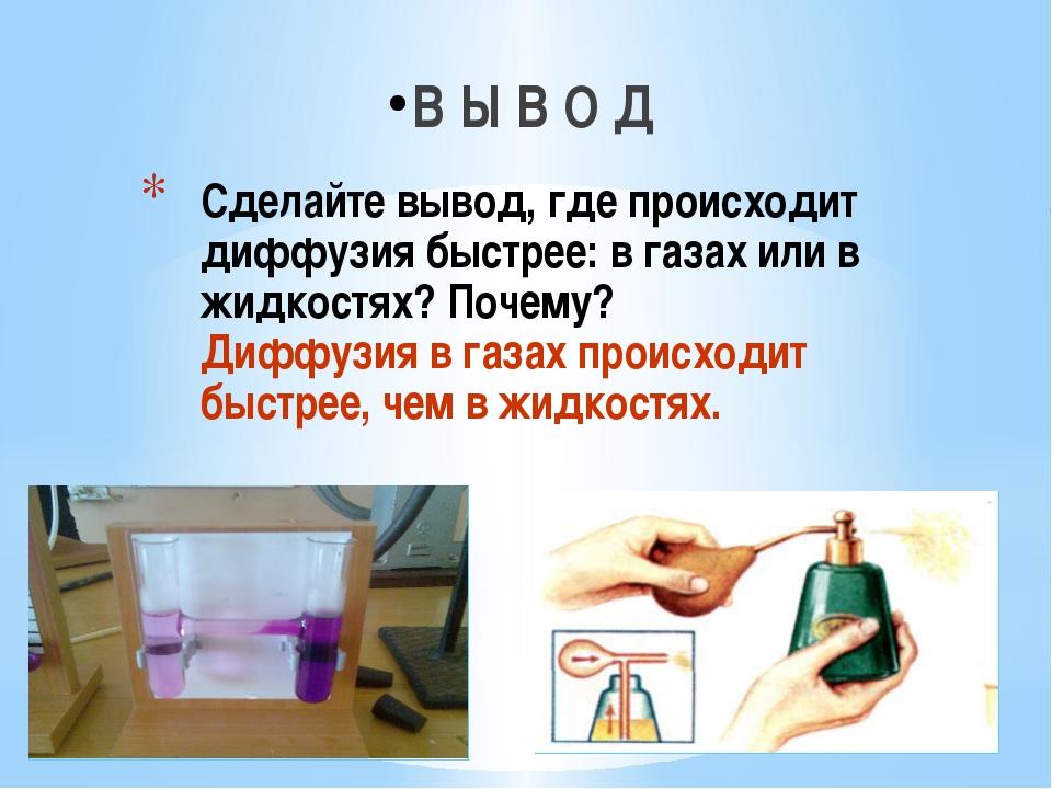 Сделайте вывод, где происходит диффузия быстрее: в газах или в жидкостях? Поч...