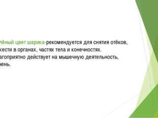 Зелёный цвет шарика-рекомендуется для снятия отёков, тяжести в органах, част