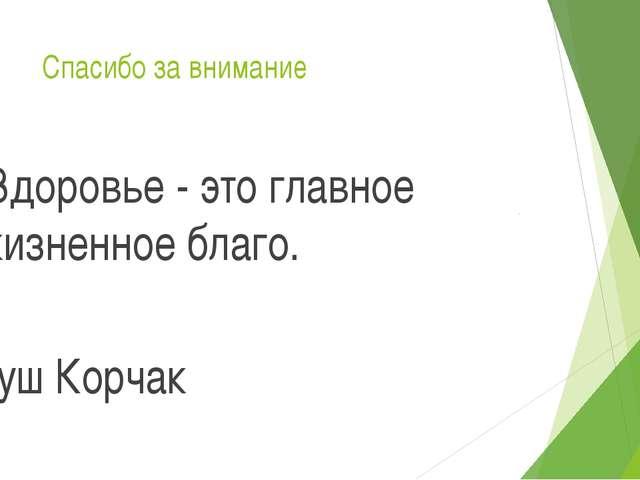 Спасибо за внимание Здоровье - это главное жизненное благо. Януш Корчак