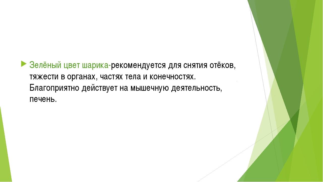 Зелёный цвет шарика-рекомендуется для снятия отёков, тяжести в органах, част...