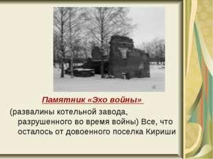 Памятник «Эхо войны» (развалины котельной завода, разрушенного во время войны