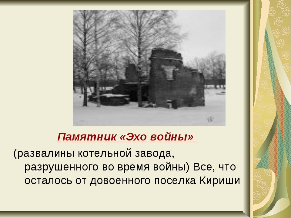 Памятник «Эхо войны» (развалины котельной завода, разрушенного во время войны...