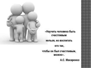 «Научить человека быть счастливым нельзя, но воспитать его так, чтобы он был