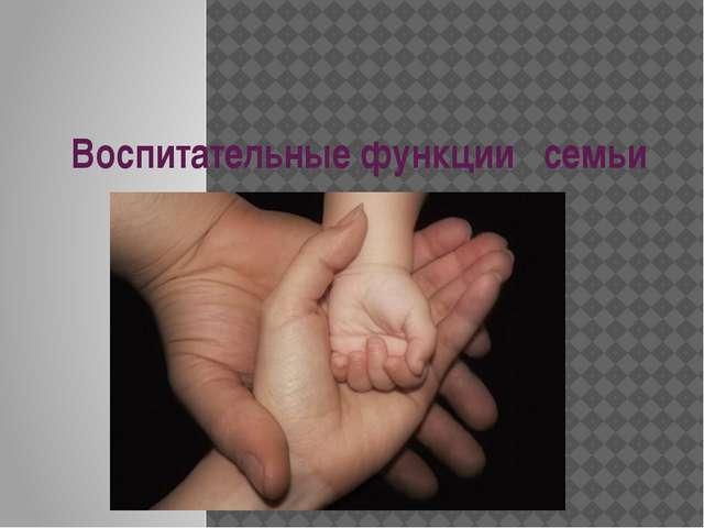 Воспитательные функции семьи