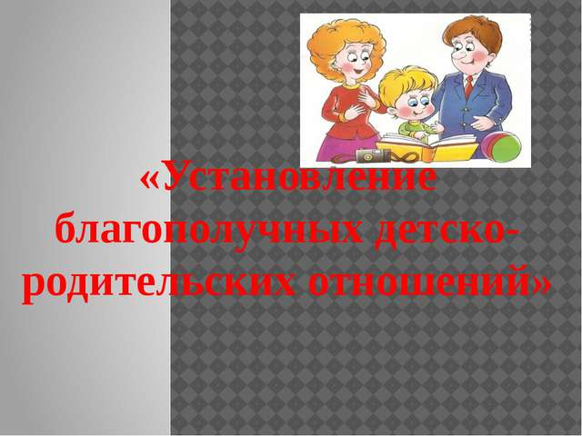 «Установление благополучных детско-родительских отношений»